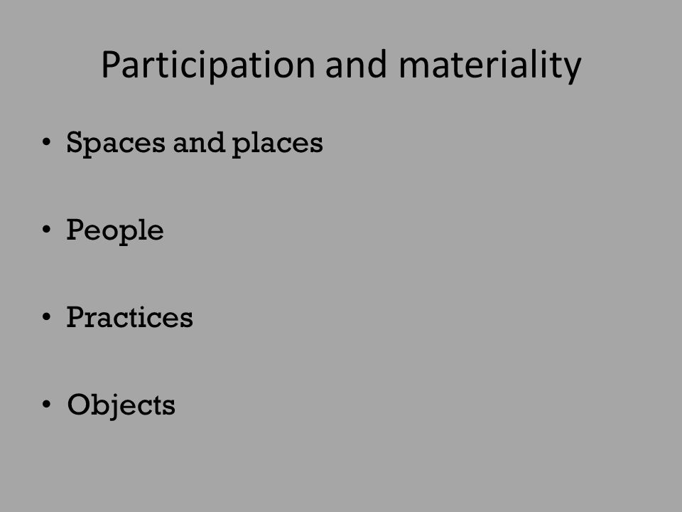 Participation and materiality Spaces and places People Practices Objects