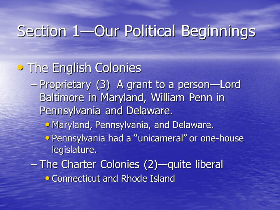 Section 1—Our Political Beginnings The English Colonies The English Colonies –Proprietary (3) A grant to a person—Lord Baltimore in Maryland, William