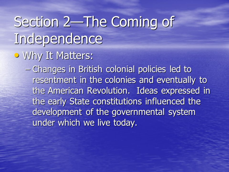 Section 2—The Coming of Independence Why It Matters: Why It Matters: –Changes in British colonial policies led to resentment in the colonies and event