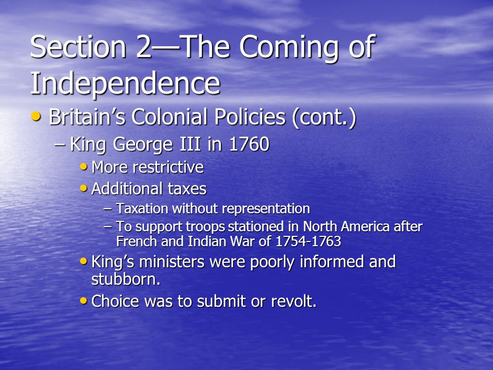 Section 2—The Coming of Independence Britain's Colonial Policies (cont.) Britain's Colonial Policies (cont.) –King George III in 1760 More restrictive