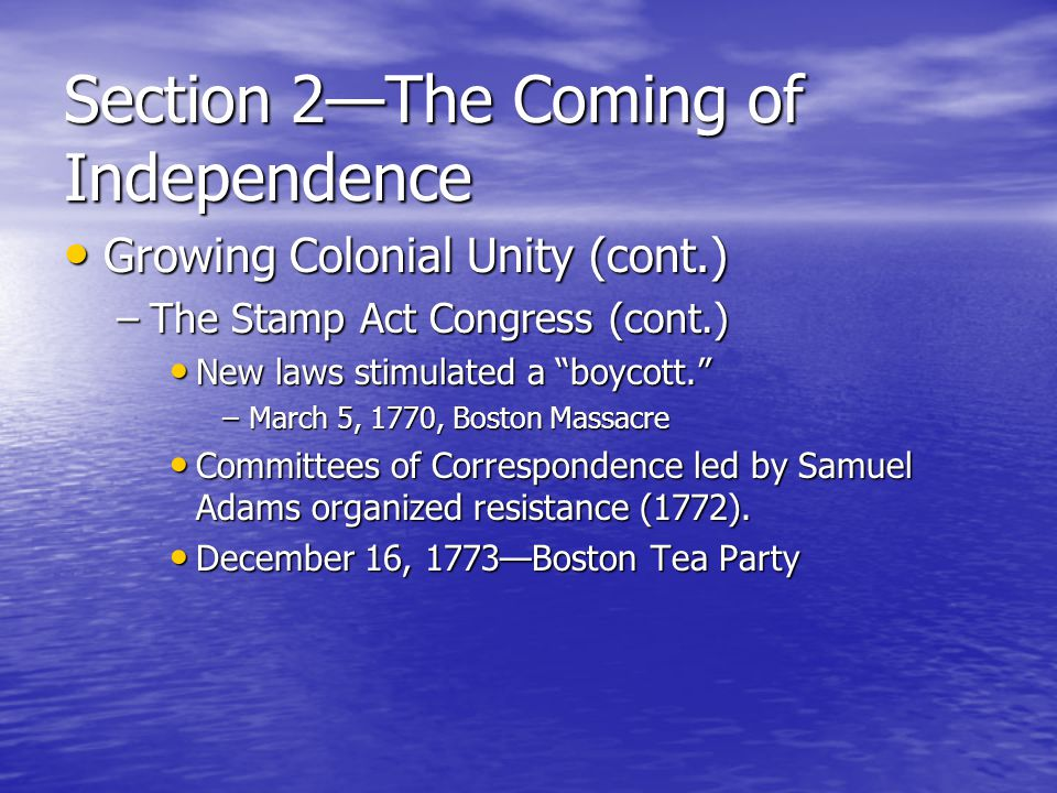 Section 2—The Coming of Independence Growing Colonial Unity (cont.) Growing Colonial Unity (cont.) –The Stamp Act Congress (cont.) New laws stimulated