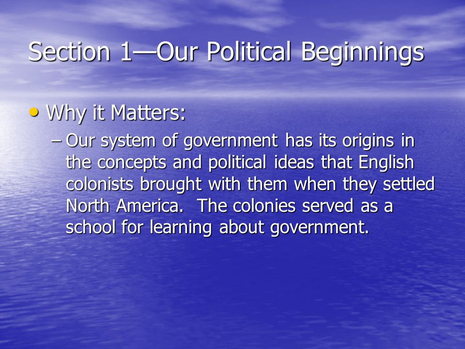 Section 1—Our Political Beginnings Political Dictionary: Political Dictionary: –Limited government –Representative government –Magna Carta –Petition of Right –English Bill of Rights –Charter –Bicameral –Proprietary –Unicameral