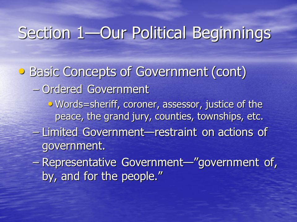 Section 1—Our Political Beginnings Basic Concepts of Government (cont) Basic Concepts of Government (cont) –Ordered Government Words=sheriff, coroner,