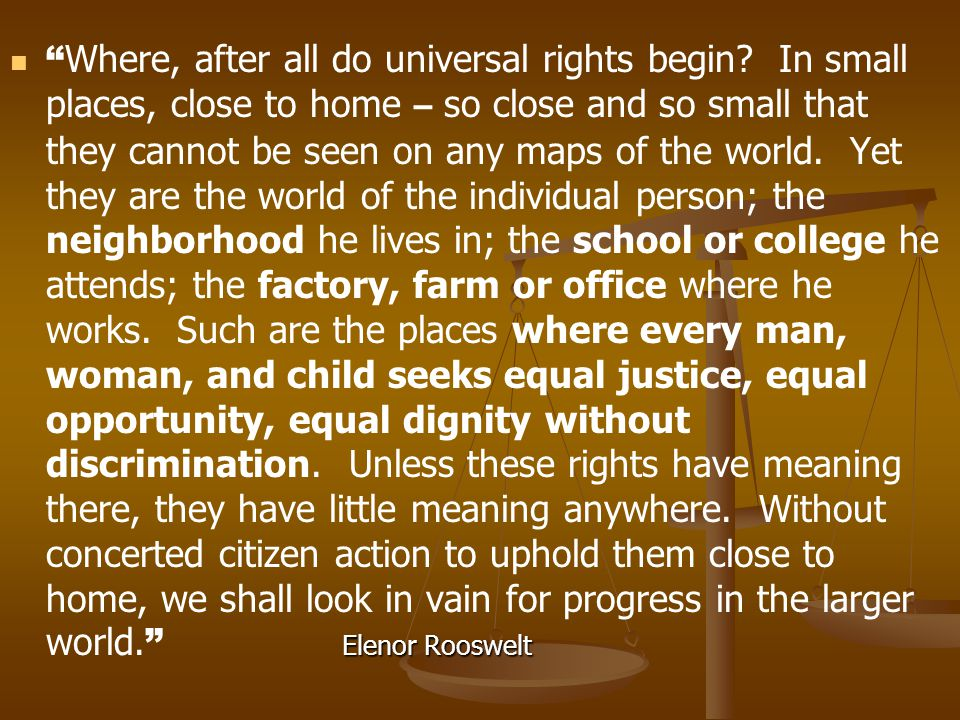 """Elenor Rooswelt """" Where, after all do universal rights begin? In small places, close to home – so close and so small that they cannot be seen on any m"""