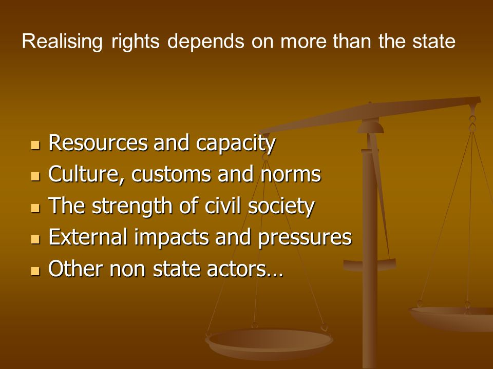 Realising rights depends on more than the state Resources and capacity Resources and capacity Culture, customs and norms Culture, customs and norms Th