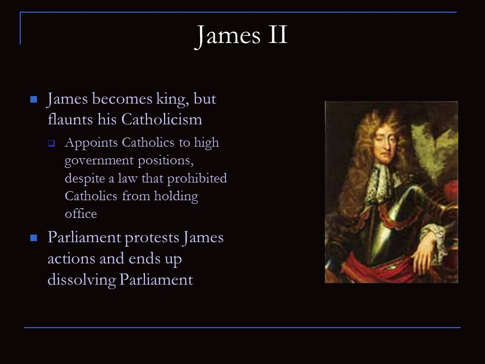 James II James becomes king, but flaunts his Catholicism  Appoints Catholics to high government positions, despite a law that prohibited Catholics fr