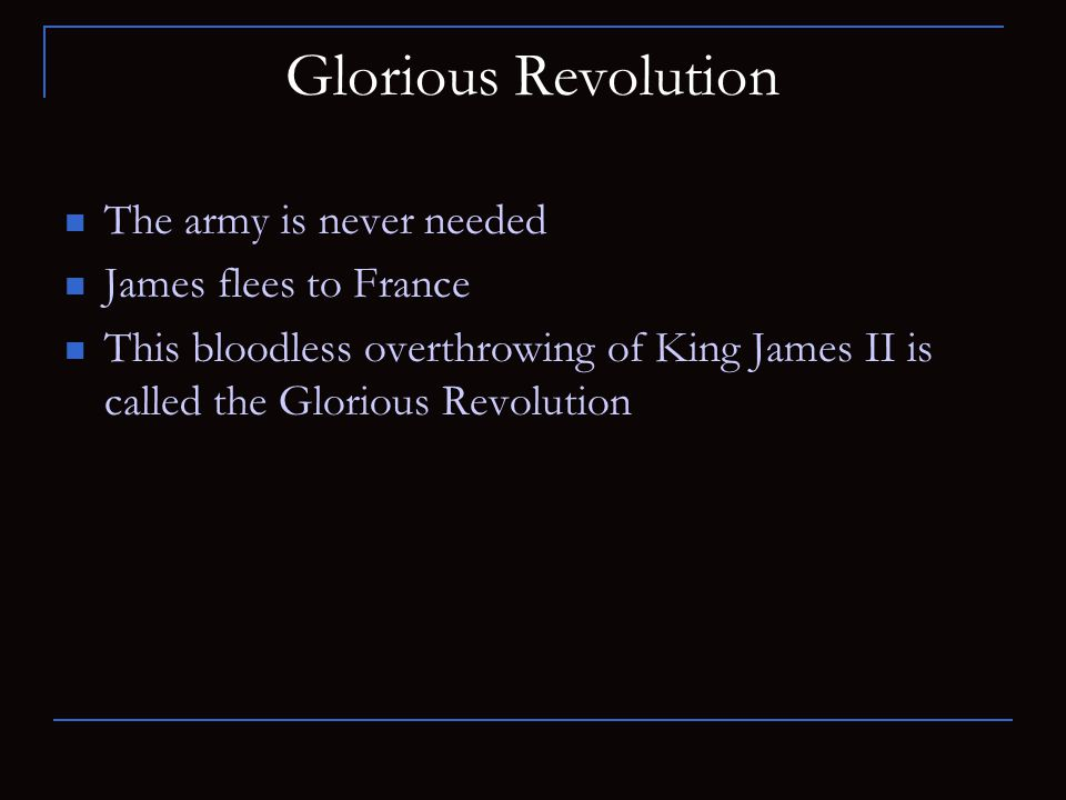 Glorious Revolution The army is never needed James flees to France This bloodless overthrowing of King James II is called the Glorious Revolution