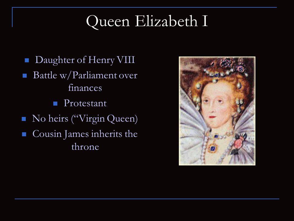 "Queen Elizabeth I Daughter of Henry VIII Battle w/Parliament over finances Protestant No heirs (""Virgin Queen) Cousin James inherits the throne"