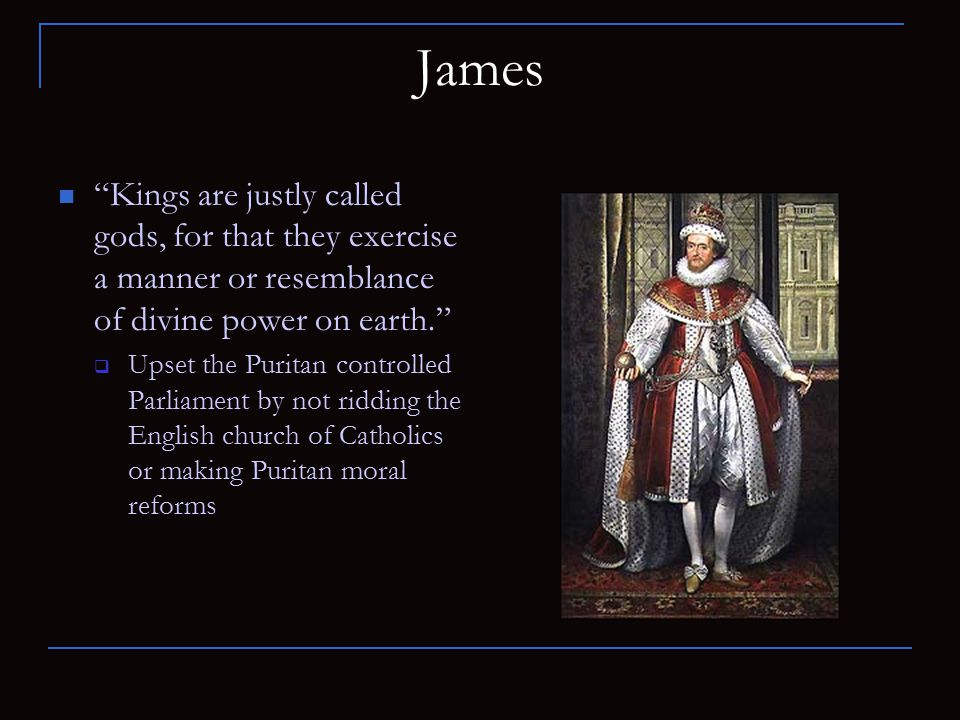 """James """"Kings are justly called gods, for that they exercise a manner or resemblance of divine power on earth.""""  Upset the Puritan controlled Parliame"""