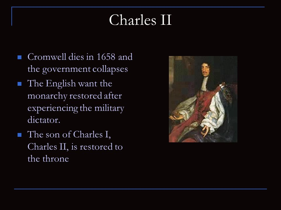 Charles II Cromwell dies in 1658 and the government collapses The English want the monarchy restored after experiencing the military dictator. The son