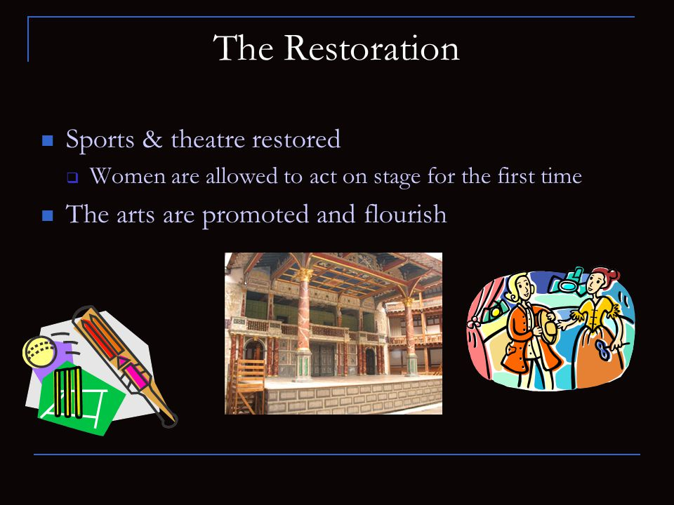 The Restoration Sports & theatre restored  Women are allowed to act on stage for the first time The arts are promoted and flourish
