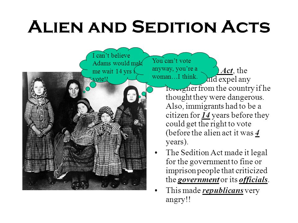 Alien and Sedition Acts Under the Alien Act, the president could expel any foreigner from the country if he thought they were dangerous. Also, immigra