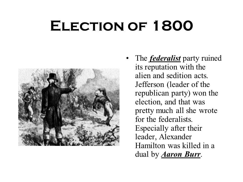 Election of 1800 The federalist party ruined its reputation with the alien and sedition acts. Jefferson (leader of the republican party) won the elect