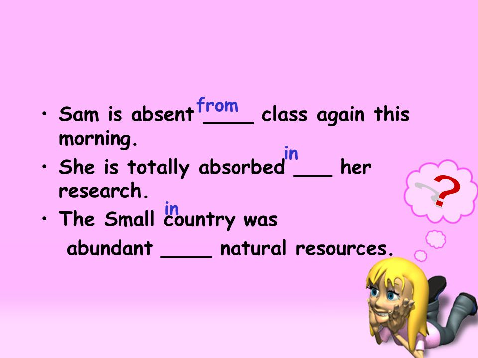 Sam is absent ____ class again this morning. She is totally absorbed ___ her research. The Small country was abundant ____ natural resources. from in