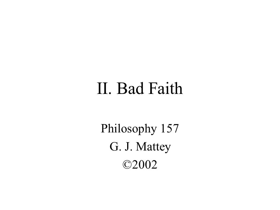 II. Bad Faith Philosophy 157 G. J. Mattey ©2002