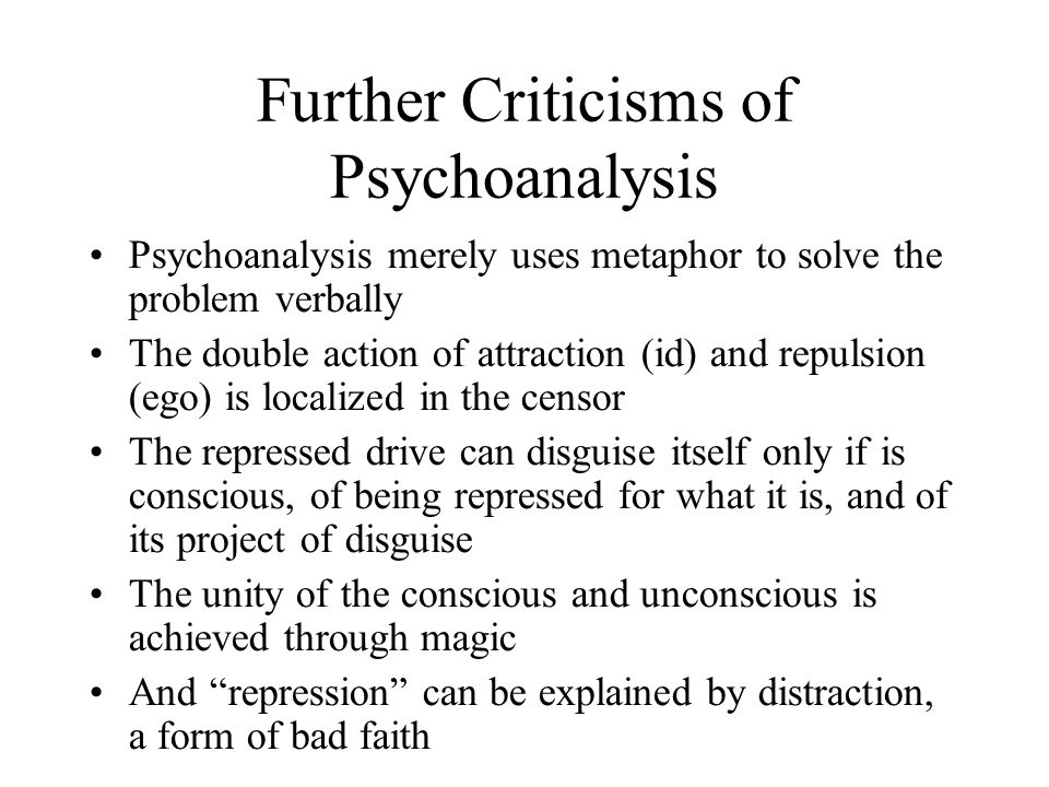 Further Criticisms of Psychoanalysis Psychoanalysis merely uses metaphor to solve the problem verbally The double action of attraction (id) and repulsion (ego) is localized in the censor The repressed drive can disguise itself only if is conscious, of being repressed for what it is, and of its project of disguise The unity of the conscious and unconscious is achieved through magic And repression can be explained by distraction, a form of bad faith