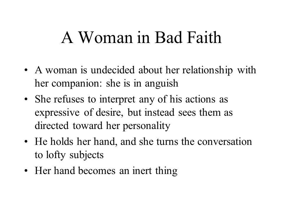 A Woman in Bad Faith A woman is undecided about her relationship with her companion: she is in anguish She refuses to interpret any of his actions as expressive of desire, but instead sees them as directed toward her personality He holds her hand, and she turns the conversation to lofty subjects Her hand becomes an inert thing