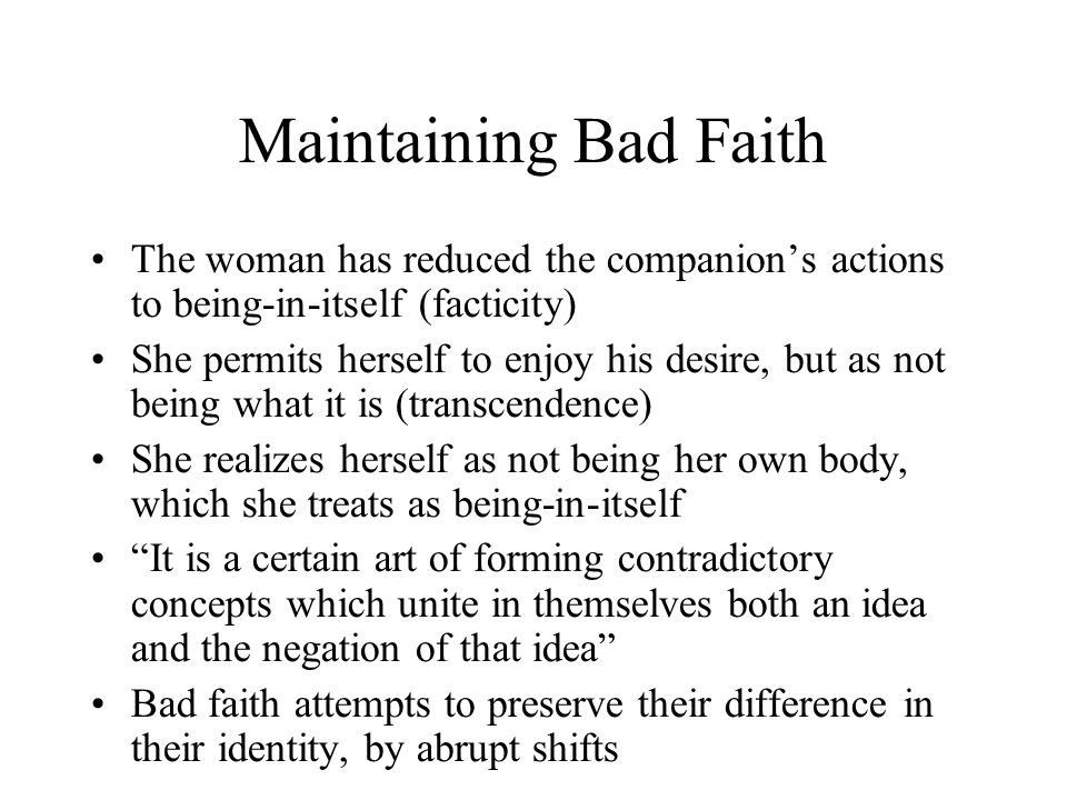 Maintaining Bad Faith The woman has reduced the companion's actions to being-in-itself (facticity) She permits herself to enjoy his desire, but as not being what it is (transcendence) She realizes herself as not being her own body, which she treats as being-in-itself It is a certain art of forming contradictory concepts which unite in themselves both an idea and the negation of that idea Bad faith attempts to preserve their difference in their identity, by abrupt shifts
