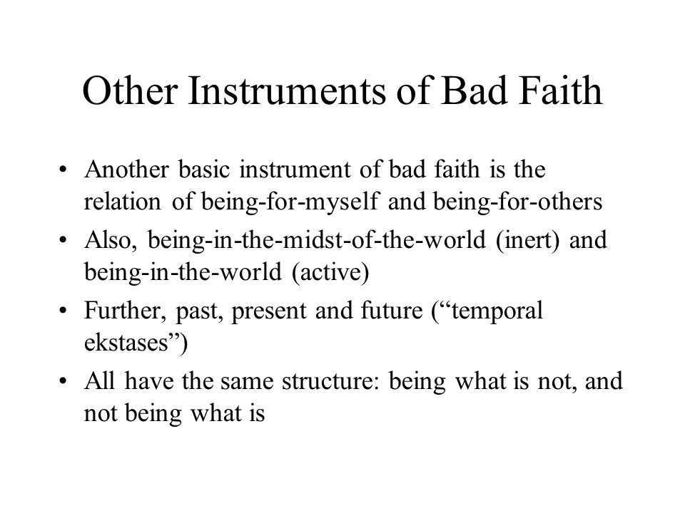 Other Instruments of Bad Faith Another basic instrument of bad faith is the relation of being-for-myself and being-for-others Also, being-in-the-midst-of-the-world (inert) and being-in-the-world (active) Further, past, present and future ( temporal ekstases ) All have the same structure: being what is not, and not being what is