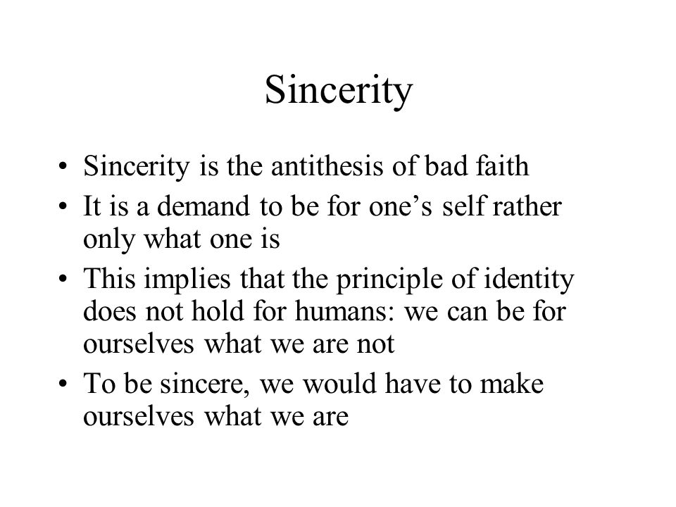 Sincerity Sincerity is the antithesis of bad faith It is a demand to be for one's self rather only what one is This implies that the principle of identity does not hold for humans: we can be for ourselves what we are not To be sincere, we would have to make ourselves what we are