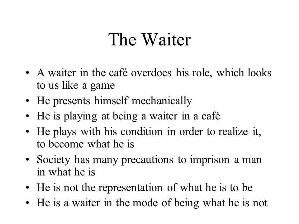 The Waiter A waiter in the café overdoes his role, which looks to us like a game He presents himself mechanically He is playing at being a waiter in a café He plays with his condition in order to realize it, to become what he is Society has many precautions to imprison a man in what he is He is not the representation of what he is to be He is a waiter in the mode of being what he is not