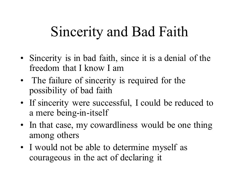 Sincerity and Bad Faith Sincerity is in bad faith, since it is a denial of the freedom that I know I am The failure of sincerity is required for the possibility of bad faith If sincerity were successful, I could be reduced to a mere being-in-itself In that case, my cowardliness would be one thing among others I would not be able to determine myself as courageous in the act of declaring it