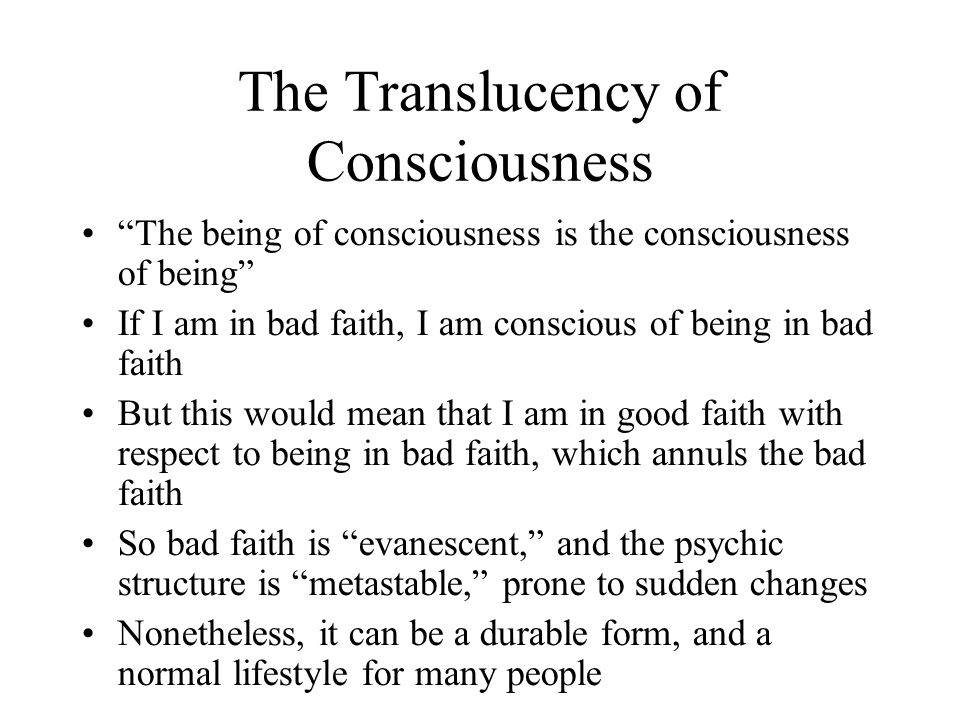 The Translucency of Consciousness The being of consciousness is the consciousness of being If I am in bad faith, I am conscious of being in bad faith But this would mean that I am in good faith with respect to being in bad faith, which annuls the bad faith So bad faith is evanescent, and the psychic structure is metastable, prone to sudden changes Nonetheless, it can be a durable form, and a normal lifestyle for many people