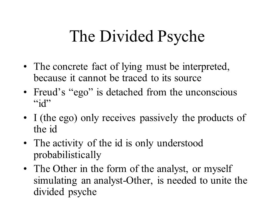 The Divided Psyche The concrete fact of lying must be interpreted, because it cannot be traced to its source Freud's ego is detached from the unconscious id I (the ego) only receives passively the products of the id The activity of the id is only understood probabilistically The Other in the form of the analyst, or myself simulating an analyst-Other, is needed to unite the divided psyche