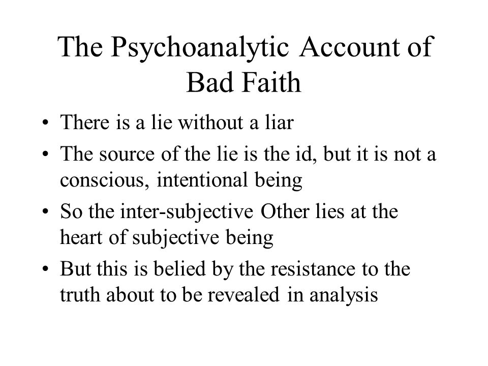 The Psychoanalytic Account of Bad Faith There is a lie without a liar The source of the lie is the id, but it is not a conscious, intentional being So the inter-subjective Other lies at the heart of subjective being But this is belied by the resistance to the truth about to be revealed in analysis