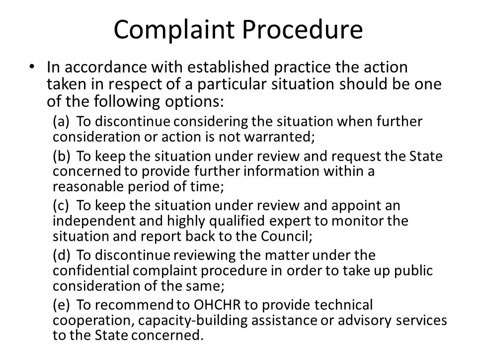 Complaint Procedure In accordance with established practice the action taken in respect of a particular situation should be one of the following options: (a)To discontinue considering the situation when further consideration or action is not warranted; (b)To keep the situation under review and request the State concerned to provide further information within a reasonable period of time; (c)To keep the situation under review and appoint an independent and highly qualified expert to monitor the situation and report back to the Council; (d)To discontinue reviewing the matter under the confidential complaint procedure in order to take up public consideration of the same; (e)To recommend to OHCHR to provide technical cooperation, capacity ‑ building assistance or advisory services to the State concerned.