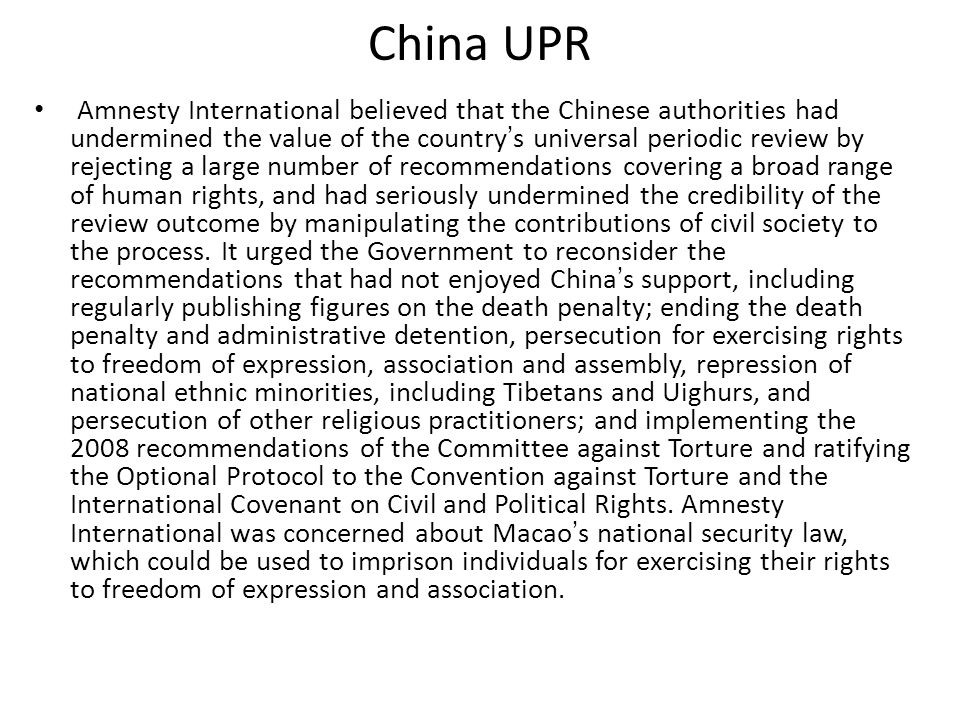 China UPR Amnesty International believed that the Chinese authorities had undermined the value of the country's universal periodic review by rejecting a large number of recommendations covering a broad range of human rights, and had seriously undermined the credibility of the review outcome by manipulating the contributions of civil society to the process.