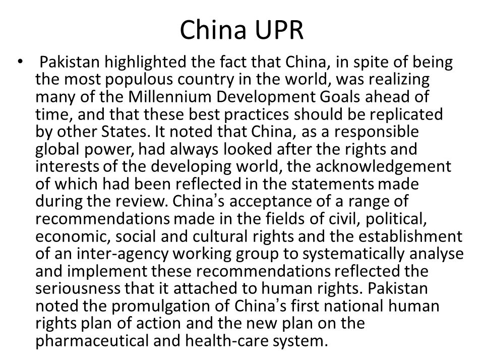 China UPR Pakistan highlighted the fact that China, in spite of being the most populous country in the world, was realizing many of the Millennium Development Goals ahead of time, and that these best practices should be replicated by other States.
