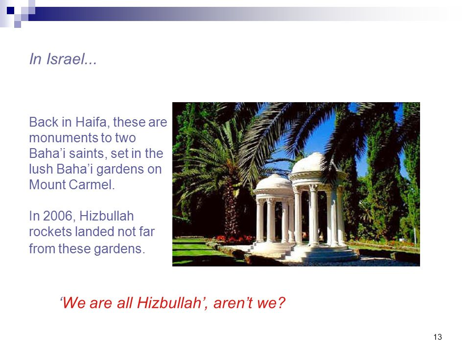 13 Back in Haifa, these are monuments to two Baha'i saints, set in the lush Baha'i gardens on Mount Carmel.