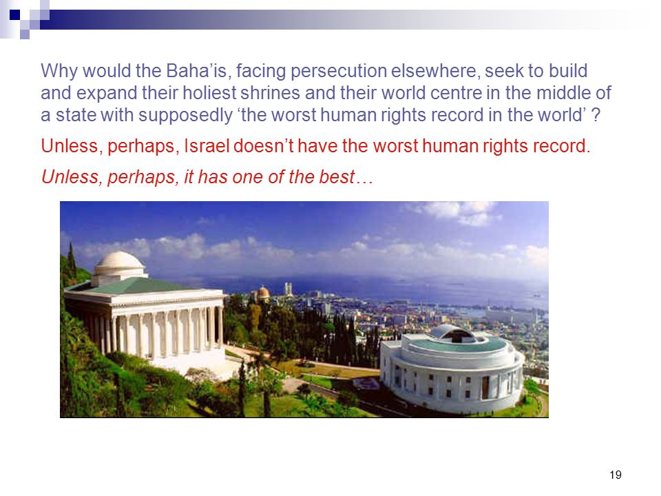 19 Why would the Baha'is, facing persecution elsewhere, seek to build and expand their holiest shrines and their world centre in the middle of a state with supposedly 'the worst human rights record in the world' .
