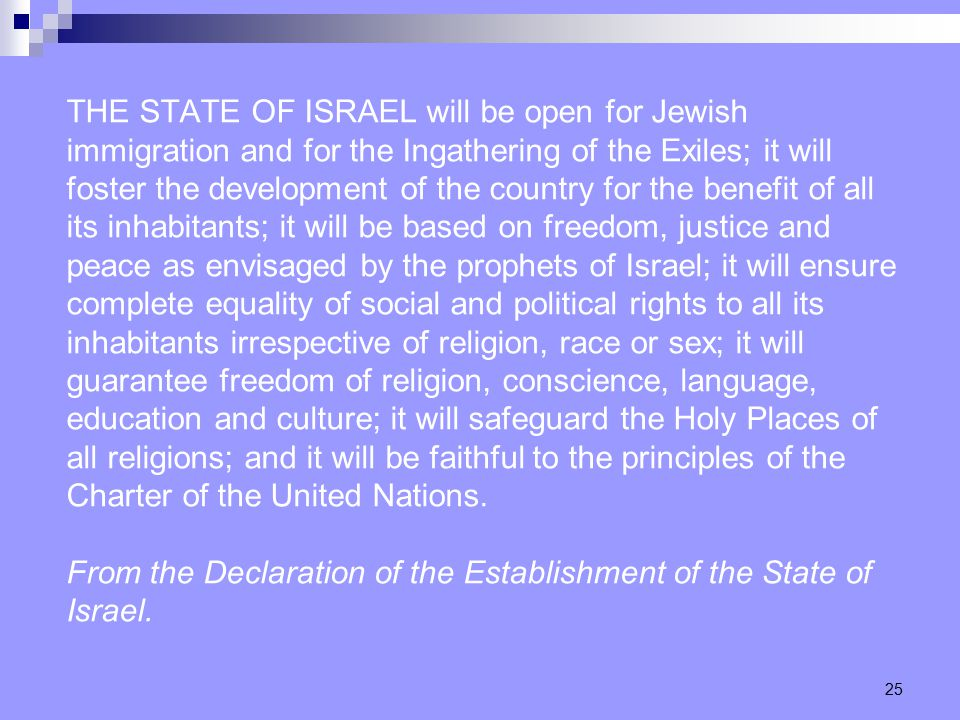 25 THE STATE OF ISRAEL will be open for Jewish immigration and for the Ingathering of the Exiles; it will foster the development of the country for the benefit of all its inhabitants; it will be based on freedom, justice and peace as envisaged by the prophets of Israel; it will ensure complete equality of social and political rights to all its inhabitants irrespective of religion, race or sex; it will guarantee freedom of religion, conscience, language, education and culture; it will safeguard the Holy Places of all religions; and it will be faithful to the principles of the Charter of the United Nations.