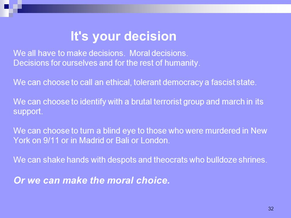 32 We all have to make decisions. Moral decisions.