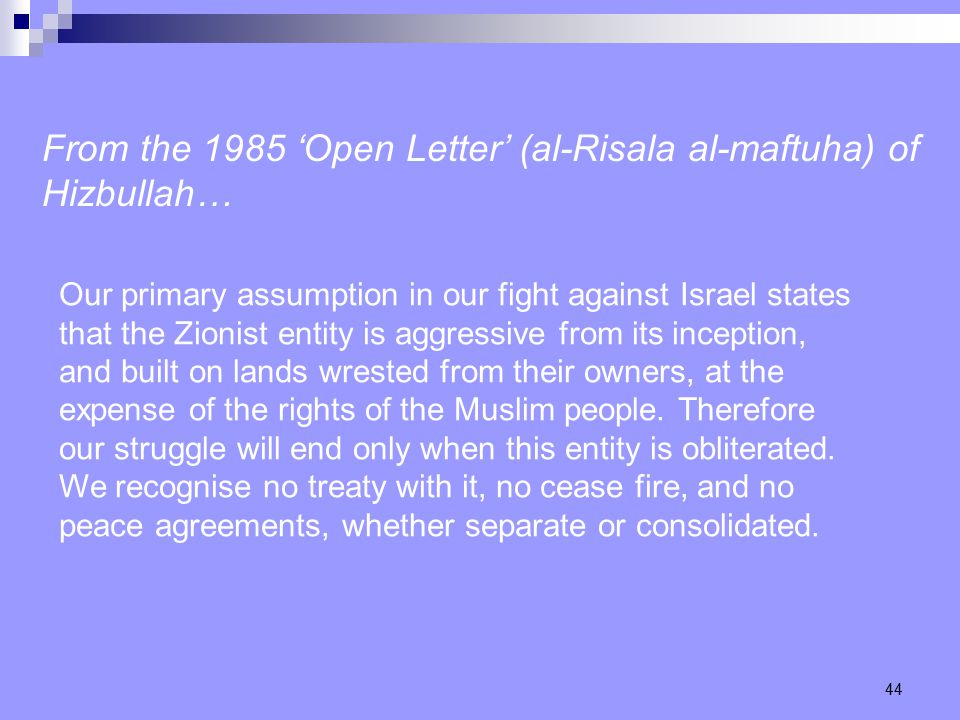 44 From the 1985 'Open Letter' (al-Risala al-maftuha) of Hizbullah… Our primary assumption in our fight against Israel states that the Zionist entity is aggressive from its inception, and built on lands wrested from their owners, at the expense of the rights of the Muslim people.