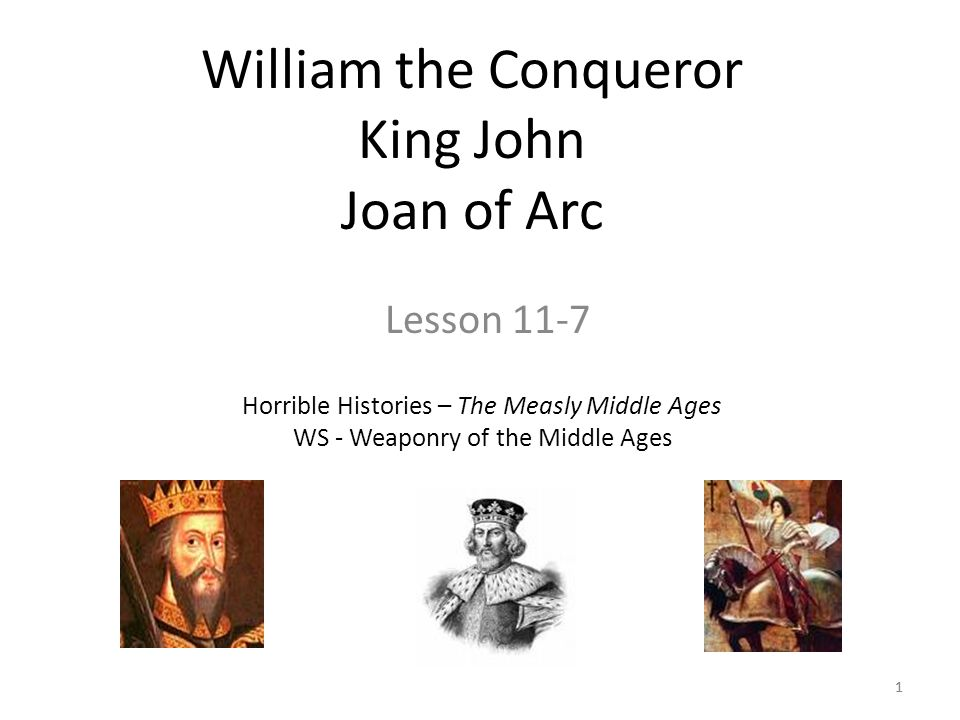 1 William the Conqueror King John Joan of Arc Lesson 11-7 Horrible Histories – The Measly Middle Ages WS - Weaponry of the Middle Ages 1
