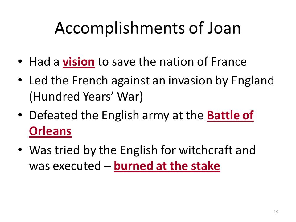 19 Accomplishments of Joan Had a vision to save the nation of France Led the French against an invasion by England (Hundred Years' War) Defeated the E