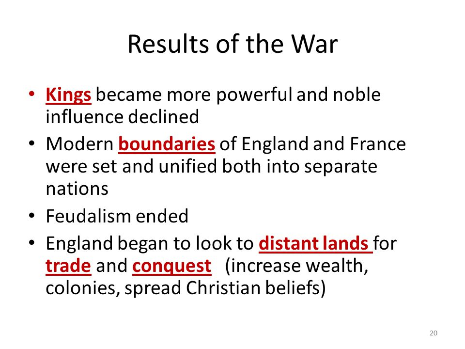 20 Results of the War Kings became more powerful and noble influence declined Modern boundaries of England and France were set and unified both into s