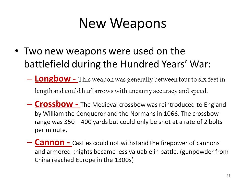 21 New Weapons Two new weapons were used on the battlefield during the Hundred Years' War: – Longbow - This weapon was generally between four to six f