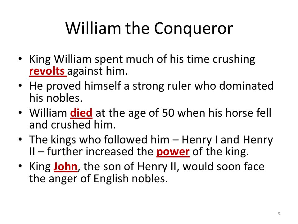 9 William the Conqueror King William spent much of his time crushing revolts against him. He proved himself a strong ruler who dominated his nobles. W