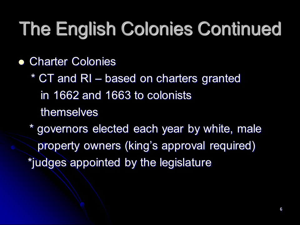 6 The English Colonies Continued Charter Colonies Charter Colonies * CT and RI – based on charters granted * CT and RI – based on charters granted in 1662 and 1663 to colonists in 1662 and 1663 to colonists themselves themselves * governors elected each year by white, male property owners (king's approval required) property owners (king's approval required) *judges appointed by the legislature *judges appointed by the legislature