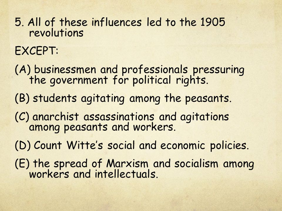 5. All of these influences led to the 1905 revolutions EXCEPT: (A) businessmen and professionals pressuring the government for political rights. (B) s