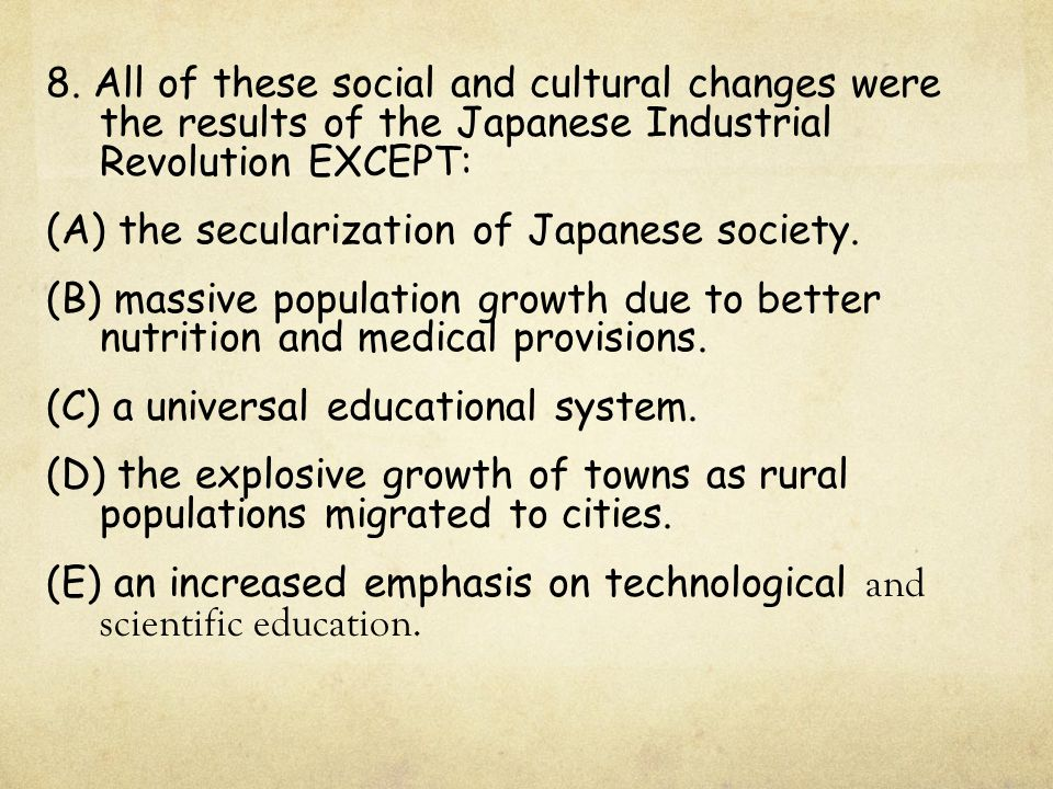 8. All of these social and cultural changes were the results of the Japanese Industrial Revolution EXCEPT: (A) the secularization of Japanese society.