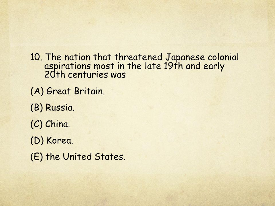 10. The nation that threatened Japanese colonial aspirations most in the late 19th and early 20th centuries was (A) Great Britain. (B) Russia. (C) Chi
