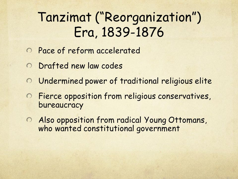 """Tanzimat (""""Reorganization"""") Era, 1839-1876 Pace of reform accelerated Drafted new law codes Undermined power of traditional religious elite Fierce opp"""