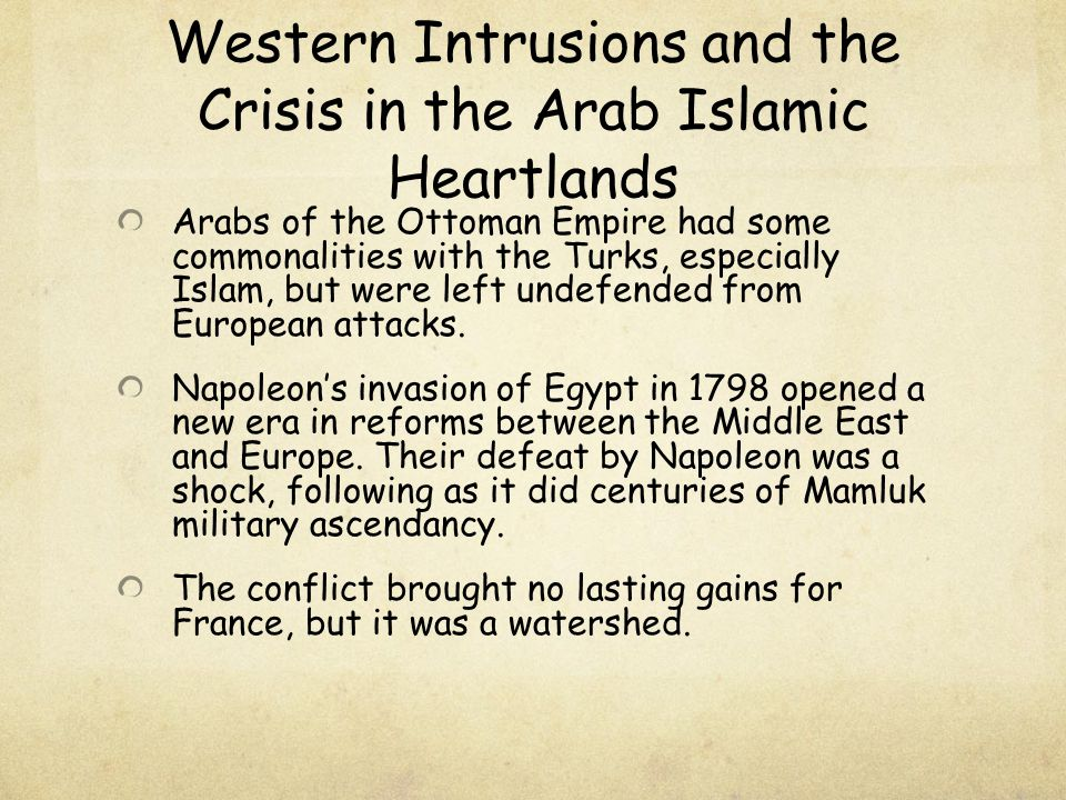 Western Intrusions and the Crisis in the Arab Islamic Heartlands Arabs of the Ottoman Empire had some commonalities with the Turks, especially Islam,