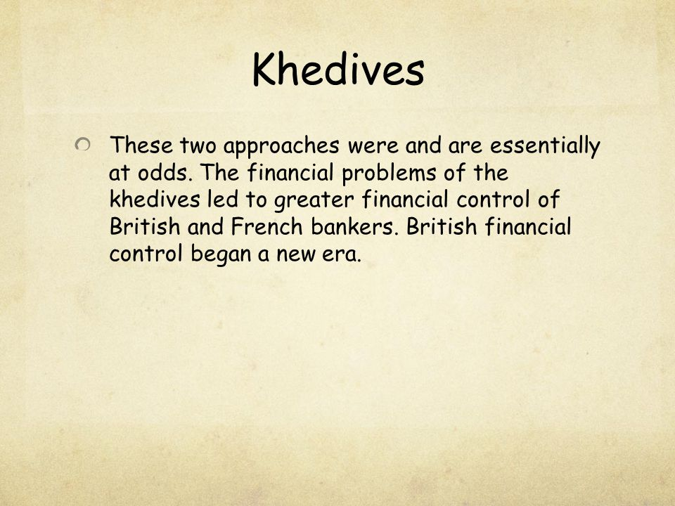 Khedives These two approaches were and are essentially at odds. The financial problems of the khedives led to greater financial control of British and