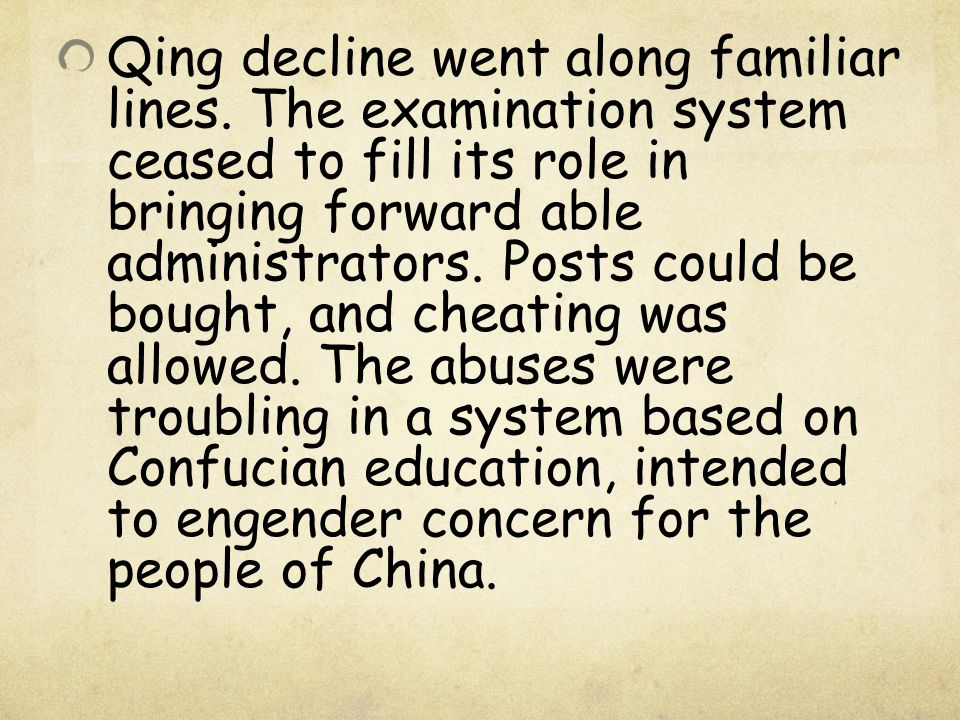 Qing decline went along familiar lines. The examination system ceased to fill its role in bringing forward able administrators. Posts could be bought,